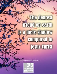 The dearest friend on earth is a mere shadow compared to Jesus Christ