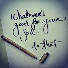 Whatever's good for your soul...