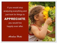 If you would stop analyzing everything and just look for things to APPRECIATE, you would live happily ever after. Abraham-Hicks Quotes (AHQ3339) #appreciation