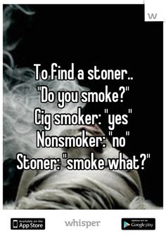 """To find a stoner..  """"Do you smoke?""""  Cig smoker: """"yes""""  Nonsmoker: """"no""""  Stoner: """"smoke what?"""""""