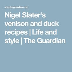 Nigel Slater's venison and duck recipes | Life and style | The Guardian