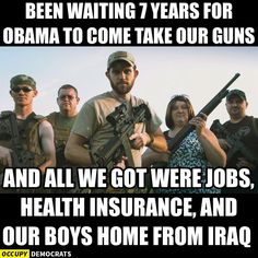 Been waiting 7 years for Obama to come take our guns, and all we got were jobs, health insurance and our boys home from Iraq.