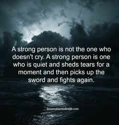 A strong person is not the one who doesn't cry. A strong person is one who is quiet and sheds tears for a moment and then picks up the sword and fights again