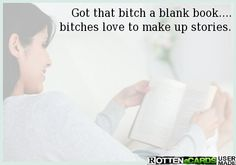 Got that bitch a blank book.... bitches love to make up stories.