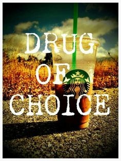Starbucks: Drug of choice. The addiction got so bad, I had to go work for them to feed the habit!