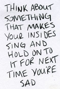 think about something that makes your insides sing and hold onto it for the next time you're sad.