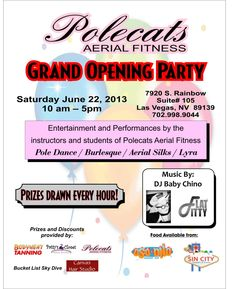 Our Grand Opening Party for our new Polecats Aerial Fitness location will be June 22nd from 10am-5pm at 7920 S Rainbow Blvd #105 Las Vegas, NV 89139  Music provided by DJ Baby Chino Performances by the instructors & students of Polecats Aerial Fitness.  Food available from Oso Ono Shaved Ice, Sin City Snowballs, & Wha Da Pho.  Prizes & discounts provided by Polecats Aerial Fitness, Patty's Closet, Body Heat Tanning, Bucket List Skydive Vegas, Canvas Hair Salon, and more!