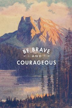 Be brave and courageous. thedailyquotes.com