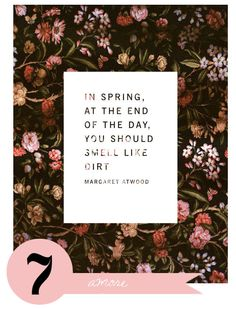 in spring, at the end of the day,  you should smell like dirt.  - margaret atwood