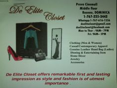 De Elite Closet Offers remarkable first and lasting impression as style and fashion is if utmost importance. Clothing(men/women) Casual/ Contemporary Apparel Genuine Leather hang bags (ladies) Dinning & entertaining items Home decorations  Jewelry/Accessories Come Visit us: Prevo Cinemall Middle Floor Roseau Dominica Call and Email us:1(767)225-3442/616-1556 Email:deelitecloset@gmail.com/ Deelitecloset@facebok.com Become a member and save!!! www.Thepowerof8.net