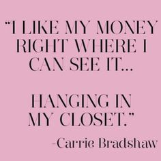 "carrie bradshaw; sex and the city quotes. ""I like my money right where I can see it."""