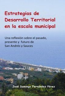 Estrategias de desarrollo territorial en la escala municipal: una reflexión sobre el pasado, presente y futuro de San Andrés y Sauces / José Domingo Fernández Pérez. http://absysnetweb.bbtk.ull.es/cgi-bin/abnetopac01?TITN=511023