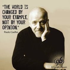 """The world is changed by your example, not by your opinion"". - Paulo Coelho."