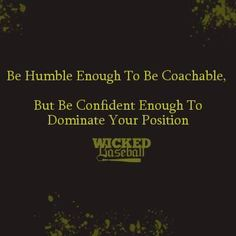 """""""Be humble enough to be coachable. But be confident enough to dominate your position."""""""