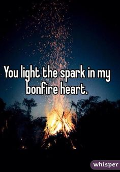 You light the spark in my bonfire heart.