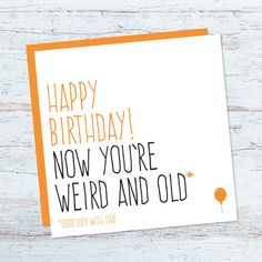Funny birthday card for him or her. Friend birthday card. Happy birthday now you're weird and old, good luck with that.