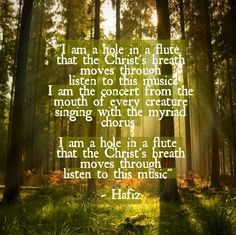 Sufi poem by Hafiz I am a hole in a flute that the Christ's breath moves through