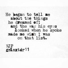 """""""He began to tell me about the things he dreamed of; and the way his eyes looked when he spoke made me wish I was on that list."""""""