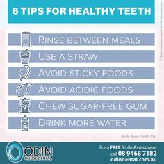 6 Tips For Healthy Teeth: 1) Rinse between meals 2) Use a straw 3) Avoid sticky foods 4) Avoid acidic foods 5) Chew sugar-free gum 6) Drink more water www.OdinDental.com.au #SmileDocs #SmileDeals #australia #dentalpractice #confidence #cosmeticdentistry #dentaljob #tmj #dentistryservices #implantdentistry #invisalign #zoomwhitening #dentalcare #dentalfiller #preventivedentalcare #dentist #porcelain #crowns #veneers #dentalimplant #dentalbridge #invisalign #clearbraces #teeth #whitening #r