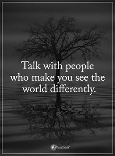 Talk with people who make you see the world differently. #powerofpositivity #positivewords #positivethinking #inspirationalquote #motivationalquotes #quotes #life #love #world #sense #worth #special