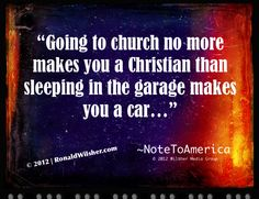 """""""Going to church no more makes you a Christian than sleeping in the garage makes you a car..."""" ~NoteToAmerica 