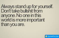 stand up for yourself quotes and sayings | Always Stand Up For Yourself. Don't Take Bullshit From Anyone ...