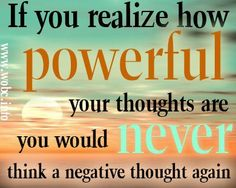 If you realize how Powerful your thoughts are you would Never think a negative thought again.