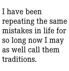 .I have been repeating the same mistakes in life for so long now I may as well call them traditions