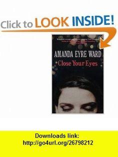 Close Your Eyes. Amanda Eyre Ward (9780007233878) Amanda Eyre Ward , ISBN-10: 0007233876  , ISBN-13: 978-0007233878 ,  , tutorials , pdf , ebook , torrent , downloads , rapidshare , filesonic , hotfile , megaupload , fileserve