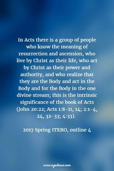In Acts there is a group of people who know the meaning of resurrection and ascension, who live by Christ as their life, who act by Christ as their power and authority, and who realize that they are the Body and act in the Body and for the Body in the one divine stream; this is the intrinsic significance of the book of Acts (John 20:22; Acts 1:8-11, 14; 2:1-4, 24, 32-33; 4:33). 2017 Spring ITERO, outline 4