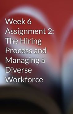 Week 6 Assignment 2: The Hiring Process and Managing a Diverse Workforce #wattpad #short-story