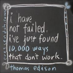 I have not failed. I've just found 10,000 ways that don't work. - Thomas Edison