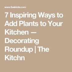 7 Inspiring Ways to Add Plants to Your Kitchen — Decorating Roundup | The Kitchn