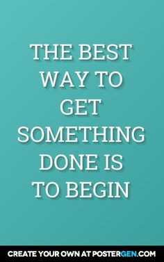 The best way to get something done is to begin