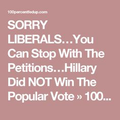 SORRY LIBERALS…You Can Stop With The Petitions…Hillary Did NOT Win The Popular Vote » 100percentfedUp.com