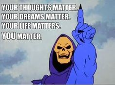 I have no idea why Skeletor is the one saying it, but I love what he says! :)  #youmatter #youareawesome