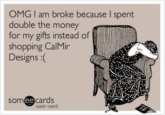 OMG I am broke because I spent double the money for my gifts instead of shopping CalMir Designs :(.