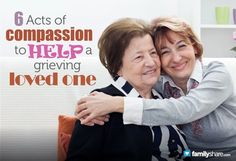 6 Acts of compassion to help a grieving loved one