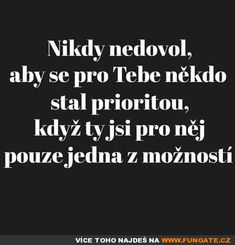 Never let anyone become a priority for you when you .- Nikdy nedovol, aby se pro Tebe někdo stal prioritou, když Ty jsi pro něj pouz… Never allow anyone to become a priority for You when You are only one option for him. Cool Words, Wise Words, Diary Quotes, Love Hurts, Priorities, True Quotes, Just Love, Happy Life, Slogan