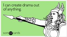 I can create drama out of anything. It's directly proportional.