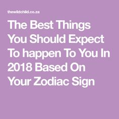The Best Things You Should Expect To happen To You In 2018 Based On Your Zodiac Sign