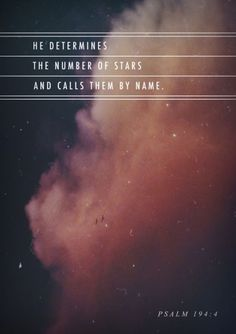He counts the number of the stars; He calls them all by name. Great is our Lord, and mighty in power; His understanding is infinite. Psalm 147:4,5