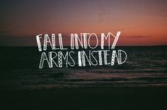 Fall into my arms instead... love quote fall lovequote arms hold