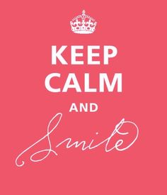 Keep calm and smile.    It's going to be a great week!