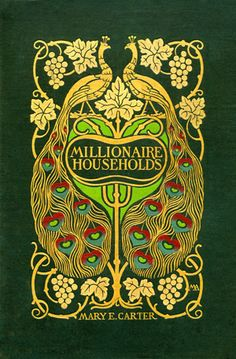 Mary Elizabeth Carter. Millionaire Households and their Domestic Economy.    New York: D. Appleton & Company, 1903.    Cover Design by: Margaret Armstrong (1867-1944)