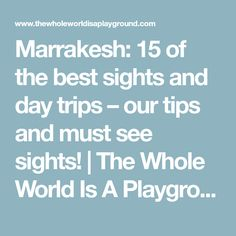 Marrakesh: 15 of the best sights and day trips – our tips and must see sights! | The Whole World Is A Playground