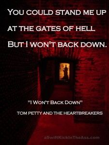 "You can stand me up at the gates of Hell but I won't back down. ""I won't back down"" Tom Petty and the Heartbreakers"