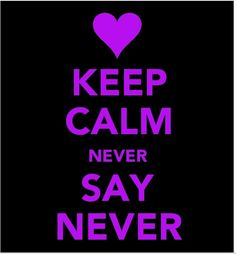 Keep calm and never say never AHHHH JUSTIN BIEBER