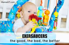 A good, balanced approach to the use of exersaucers... 15min a day, when developmentally appropriate.