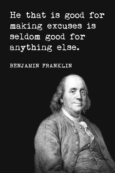 Benjamin Franklin - He That Is Good For Making Excuses, motivational poster print: High quality poster on durable paper. Size: 12 x 18 inches. Printed in the USA. Wise Quotes, Quotable Quotes, Famous Quotes, Great Quotes, Words Quotes, Wise Words, Quotes To Live By, Motivational Quotes, Inspirational Quotes